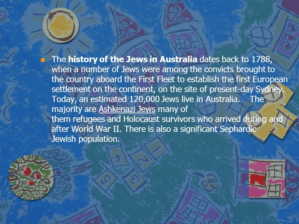 The history of the Jews in Australia dates back to 1788, when a number of Jews were among the convicts brought to the country aboard the First Fleet to establish the first European settlement on the continent, on the site of present-day Sydney.