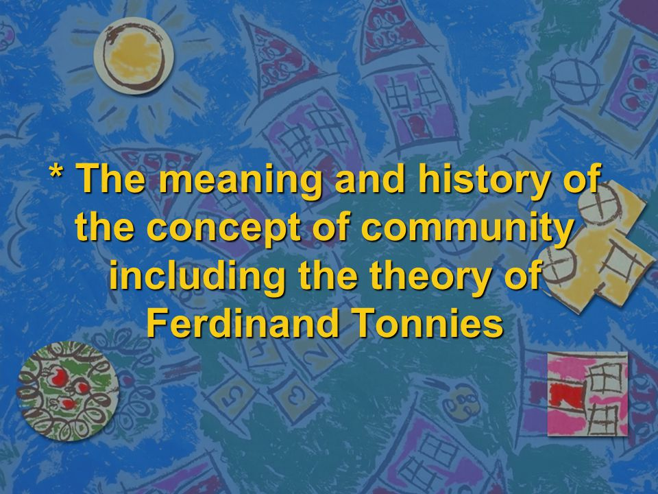 * The meaning and history of the concept of community including the theory of Ferdinand Tonnies