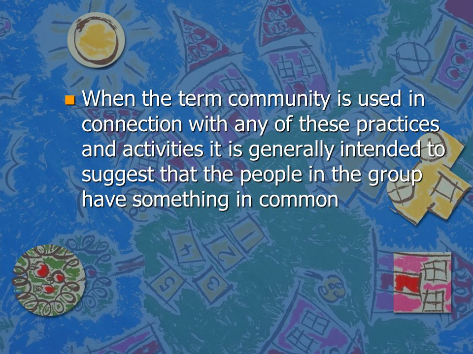 When the term community is used in connection with any of these practices and activities it is generally intended to suggest that the people in the group have something in common