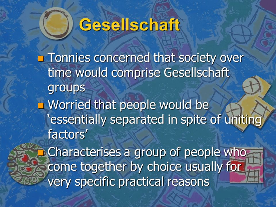 Gesellschaft Tonnies concerned that society over time would comprise Gesellschaft groups.