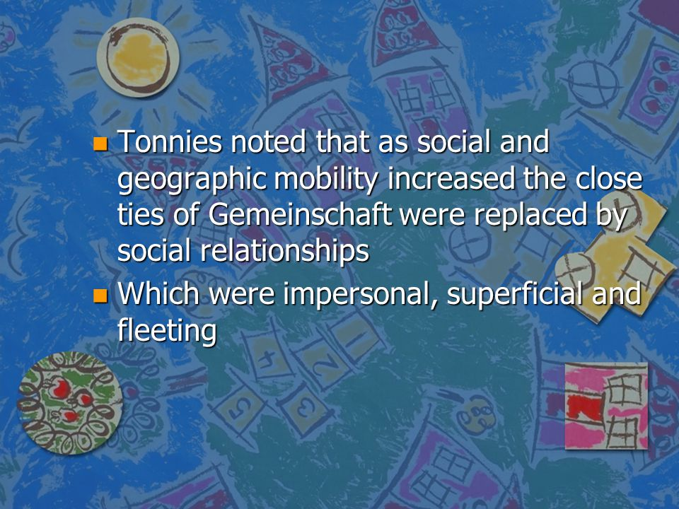 Tonnies noted that as social and geographic mobility increased the close ties of Gemeinschaft were replaced by social relationships