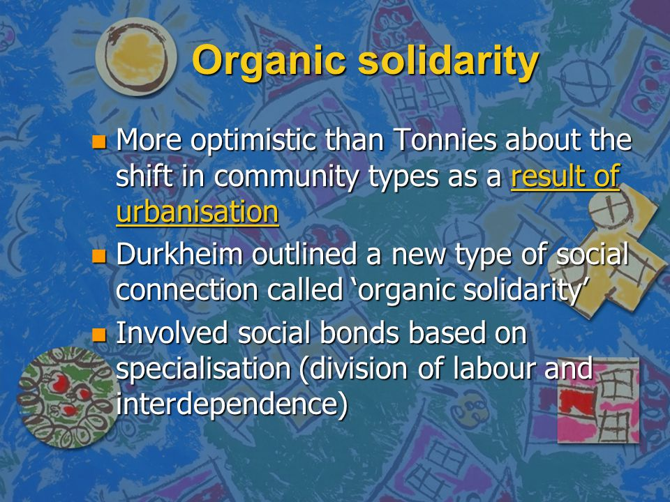 Organic solidarity More optimistic than Tonnies about the shift in community types as a result of urbanisation.