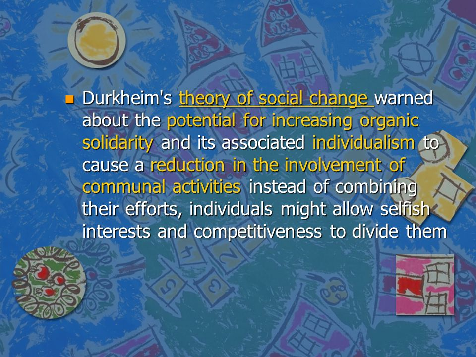 Durkheim s theory of social change warned about the potential for increasing organic solidarity and its associated individualism to cause a reduction in the involvement of communal activities instead of combining their efforts, individuals might allow selfish interests and competitiveness to divide them