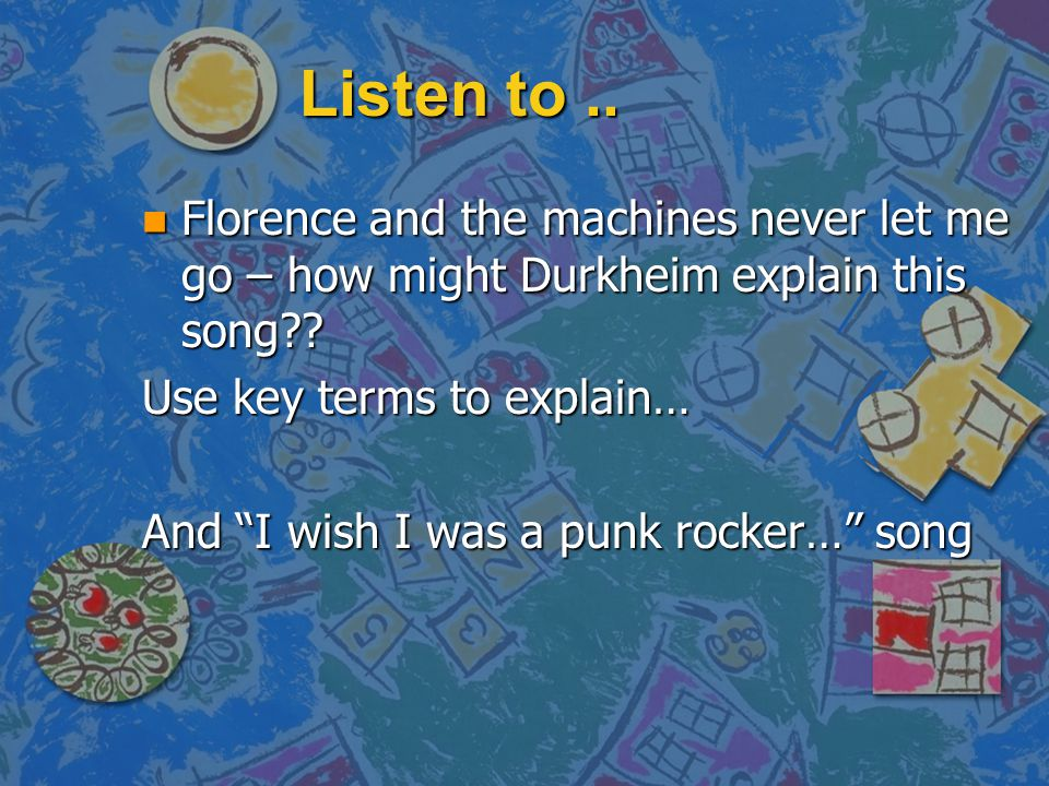 Listen to .. Florence and the machines never let me go – how might Durkheim explain this song Use key terms to explain…