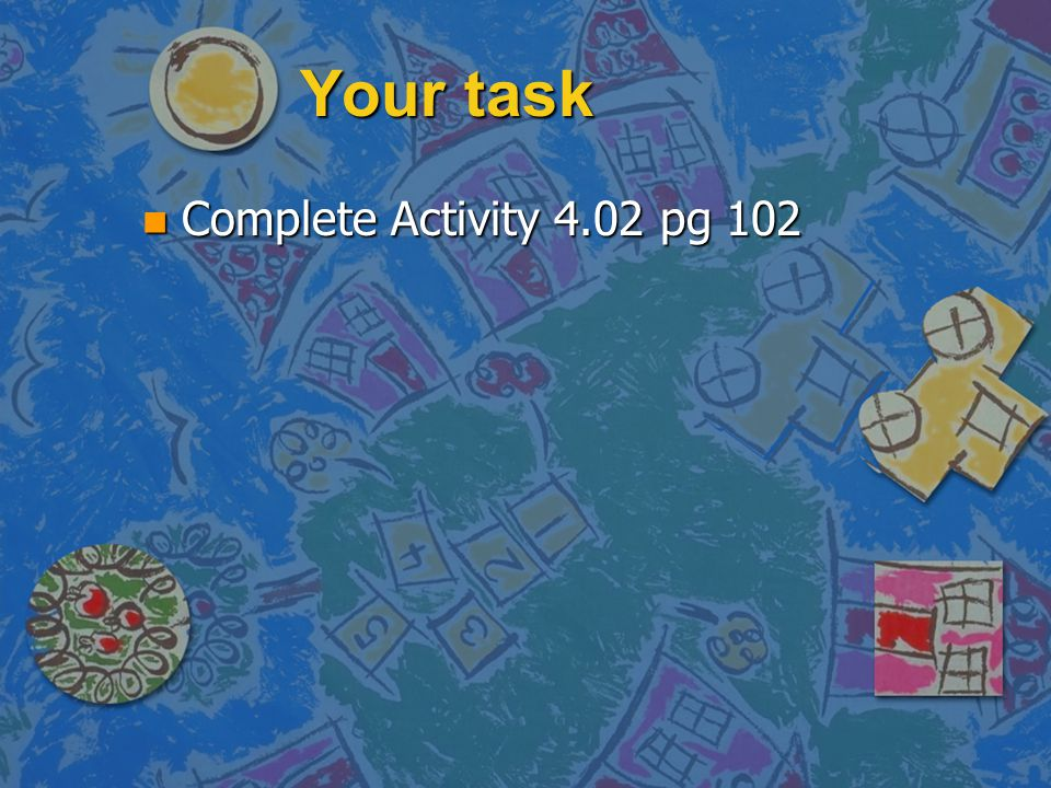 Your task Complete Activity 4.02 pg 102