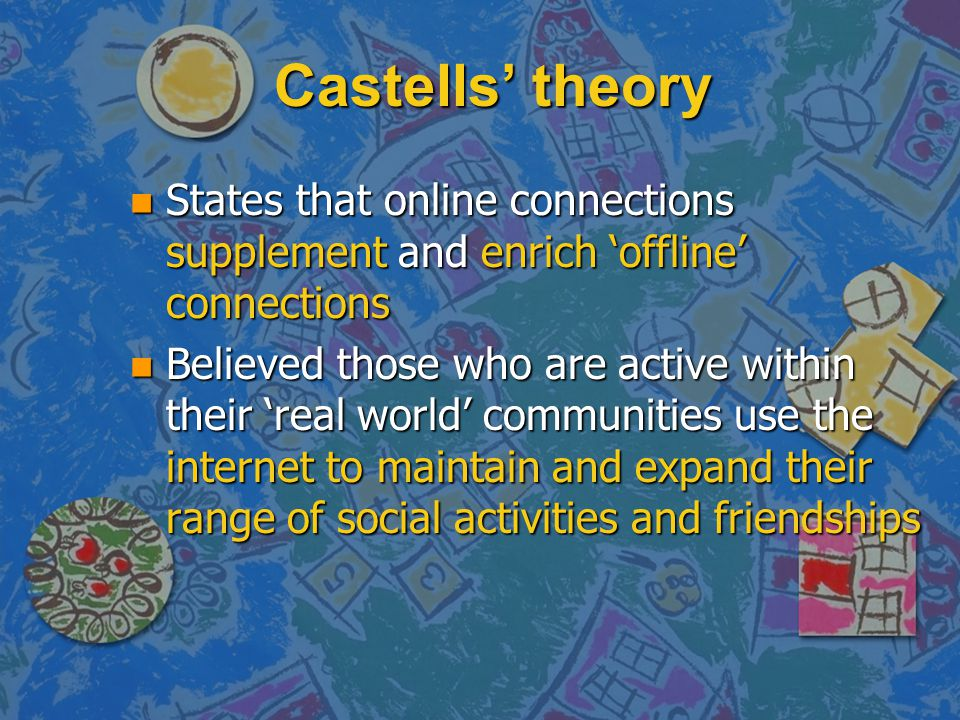 Castells' theory States that online connections supplement and enrich 'offline' connections.