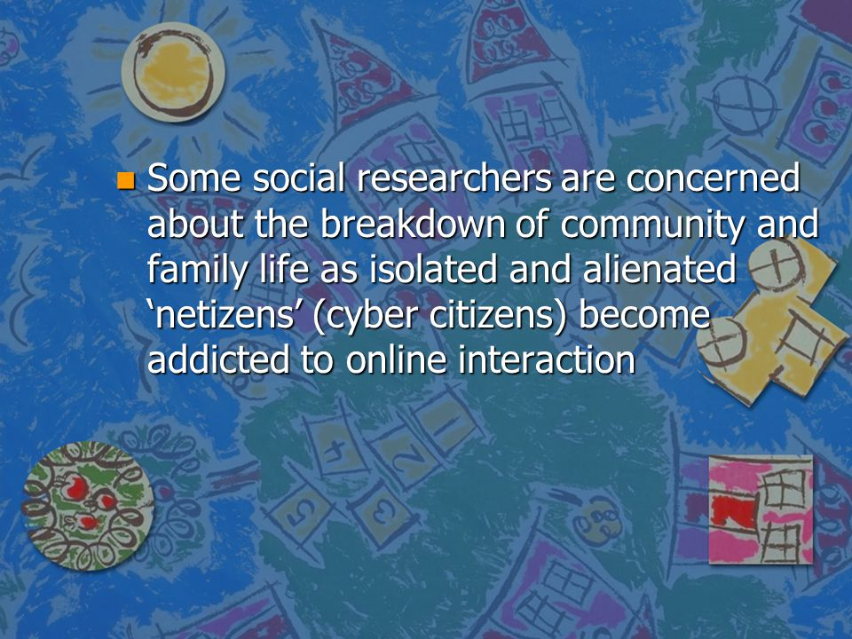 Some social researchers are concerned about the breakdown of community and family life as isolated and alienated 'netizens' (cyber citizens) become addicted to online interaction