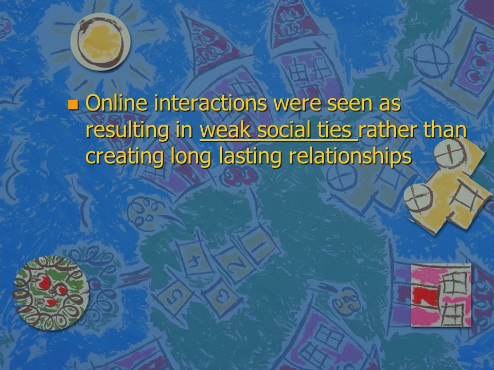 Online interactions were seen as resulting in weak social ties rather than creating long lasting relationships