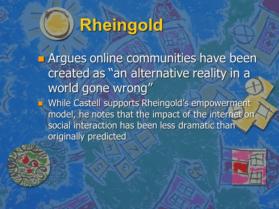 Rheingold Argues online communities have been created as an alternative reality in a world gone wrong