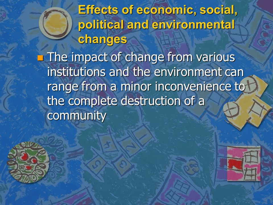 Effects of economic, social, political and environmental changes