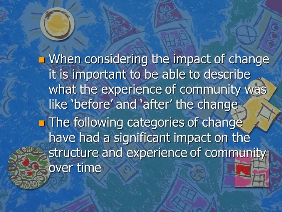 When considering the impact of change it is important to be able to describe what the experience of community was like 'before' and 'after' the change