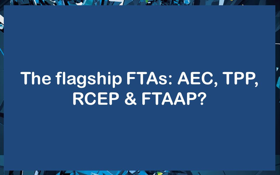 The flagship FTAs: AEC, TPP, RCEP & FTAAP