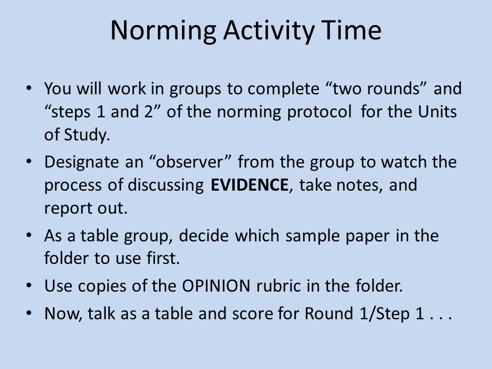 Norming Activity Time You will work in groups to complete two rounds and steps 1 and 2 of the norming protocol for the Units of Study.