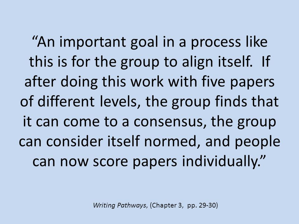 An important goal in a process like this is for the group to align itself. If after doing this work with five papers of different levels, the group finds that it can come to a consensus, the group can consider itself normed, and people can now score papers individually.