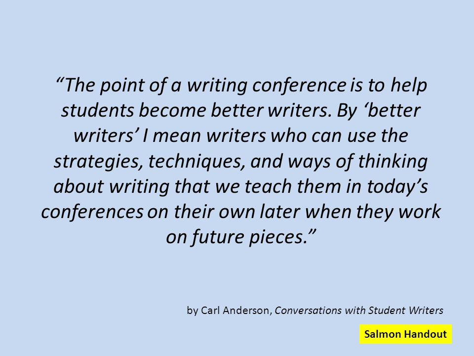 The point of a writing conference is to help students become better writers. By 'better writers' I mean writers who can use the strategies, techniques, and ways of thinking about writing that we teach them in today's conferences on their own later when they work on future pieces.