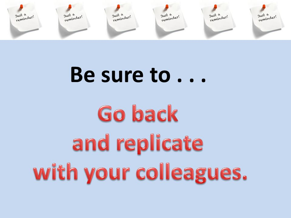 Be sure to . . . Go back and replicate with your colleagues.