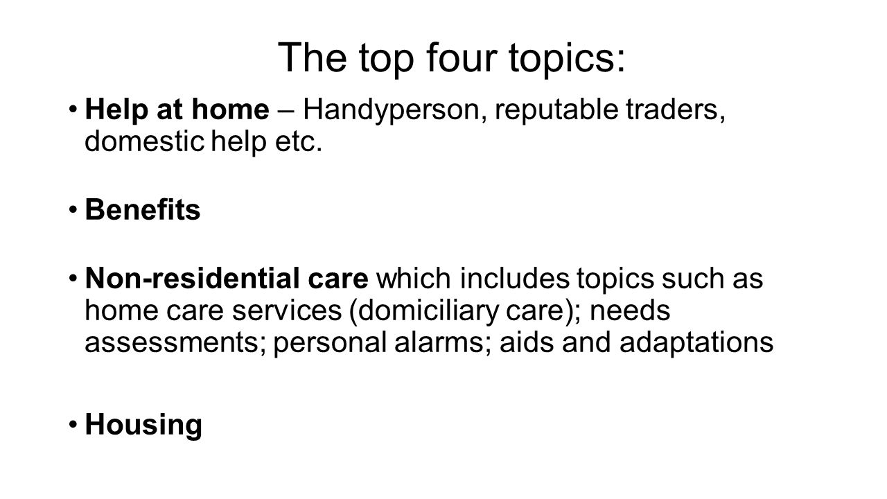 The top four topics: Help at home – Handyperson, reputable traders, domestic help etc. Benefits.
