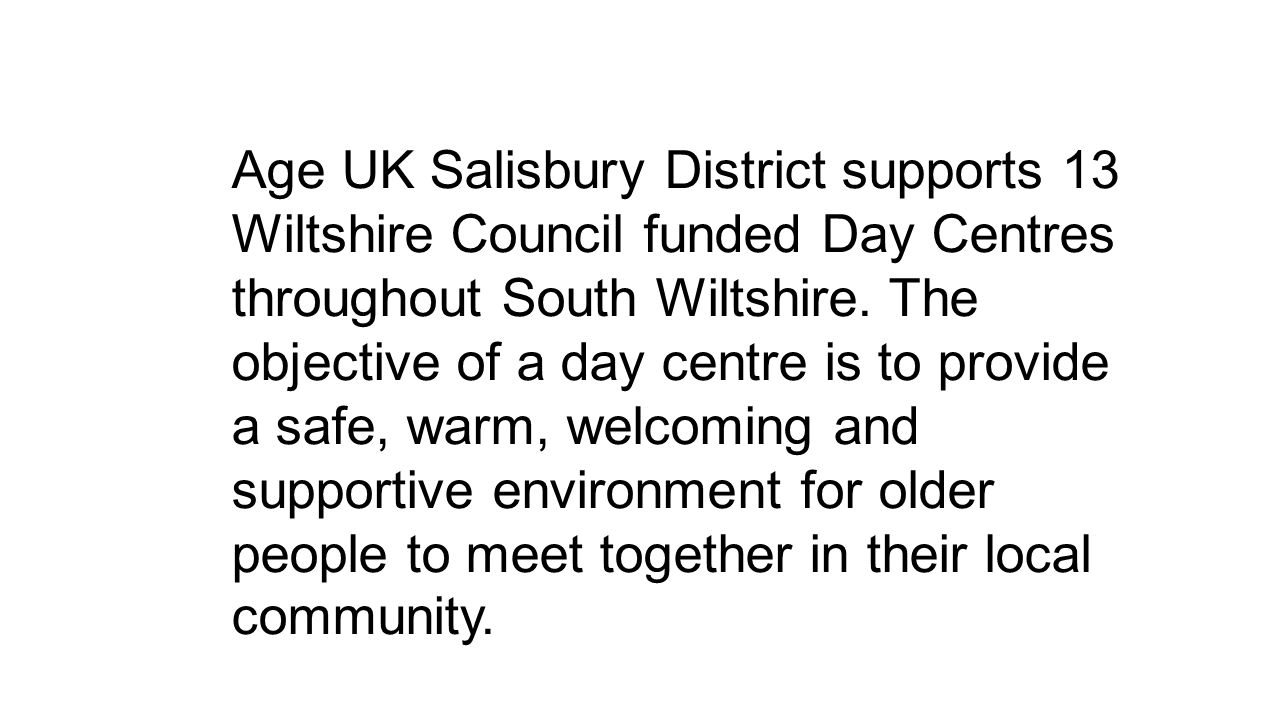 Age UK Salisbury District supports 13 Wiltshire Council funded Day Centres throughout South Wiltshire.
