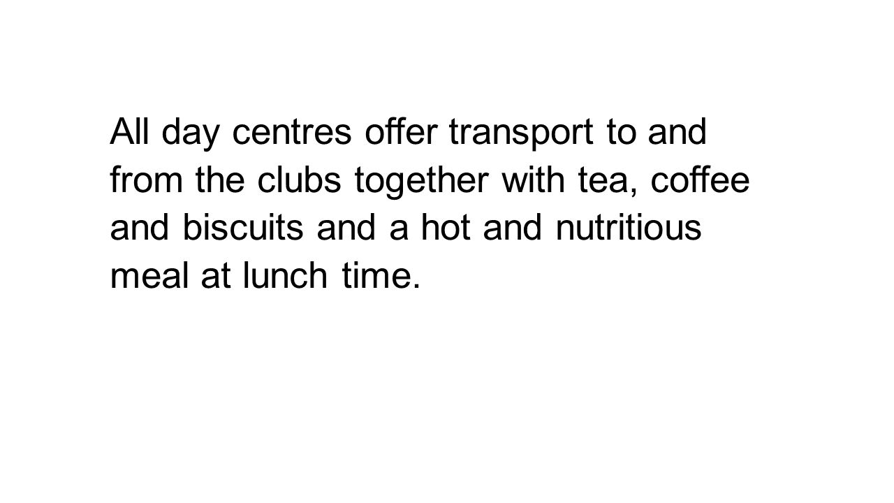 All day centres offer transport to and from the clubs together with tea, coffee and biscuits and a hot and nutritious meal at lunch time.