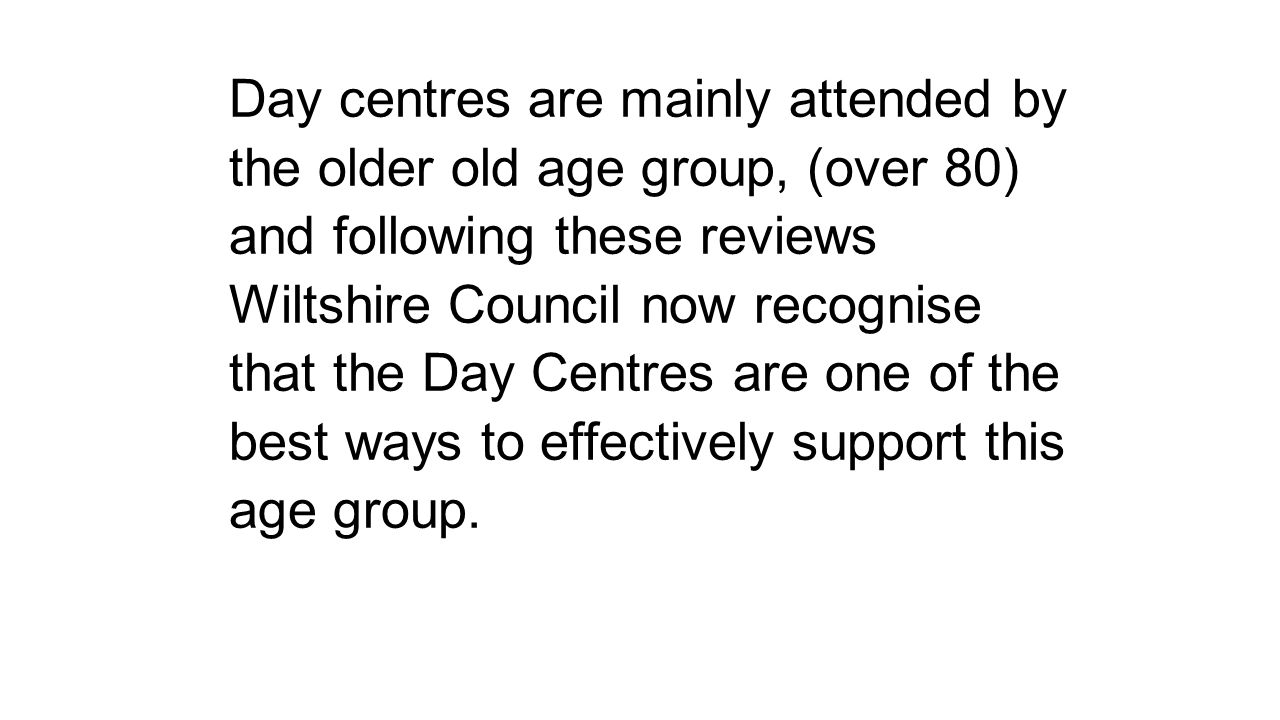 Day centres are mainly attended by the older old age group, (over 80) and following these reviews Wiltshire Council now recognise that the Day Centres are one of the best ways to effectively support this age group.