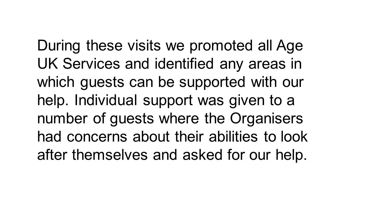 During these visits we promoted all Age UK Services and identified any areas in which guests can be supported with our help.