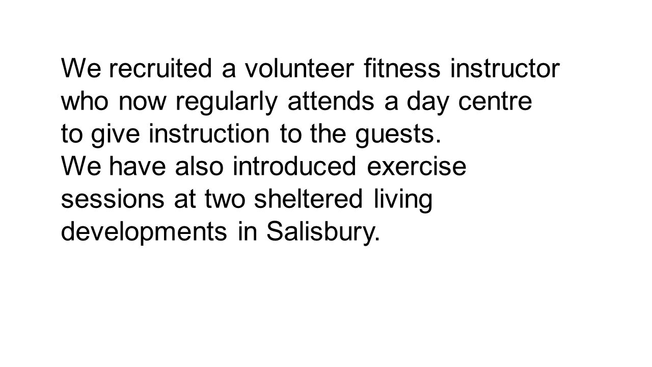 We recruited a volunteer fitness instructor who now regularly attends a day centre to give instruction to the guests.