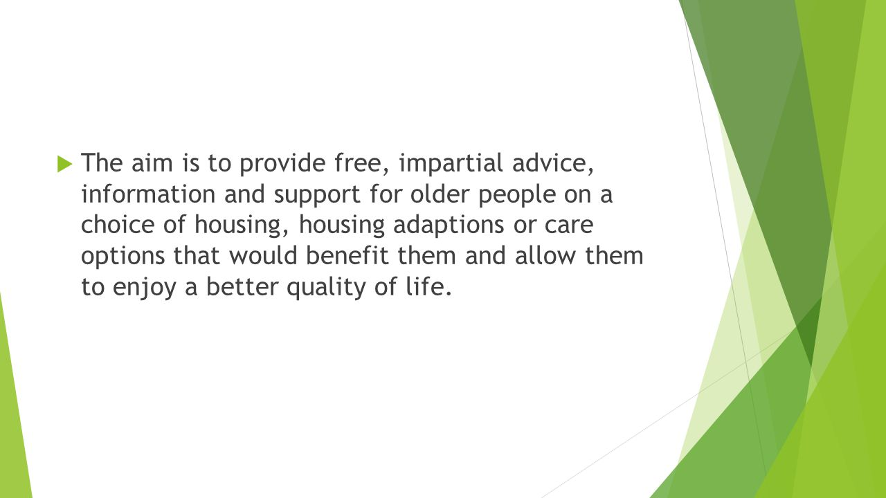 The aim is to provide free, impartial advice, information and support for older people on a choice of housing, housing adaptions or care options that would benefit them and allow them to enjoy a better quality of life.