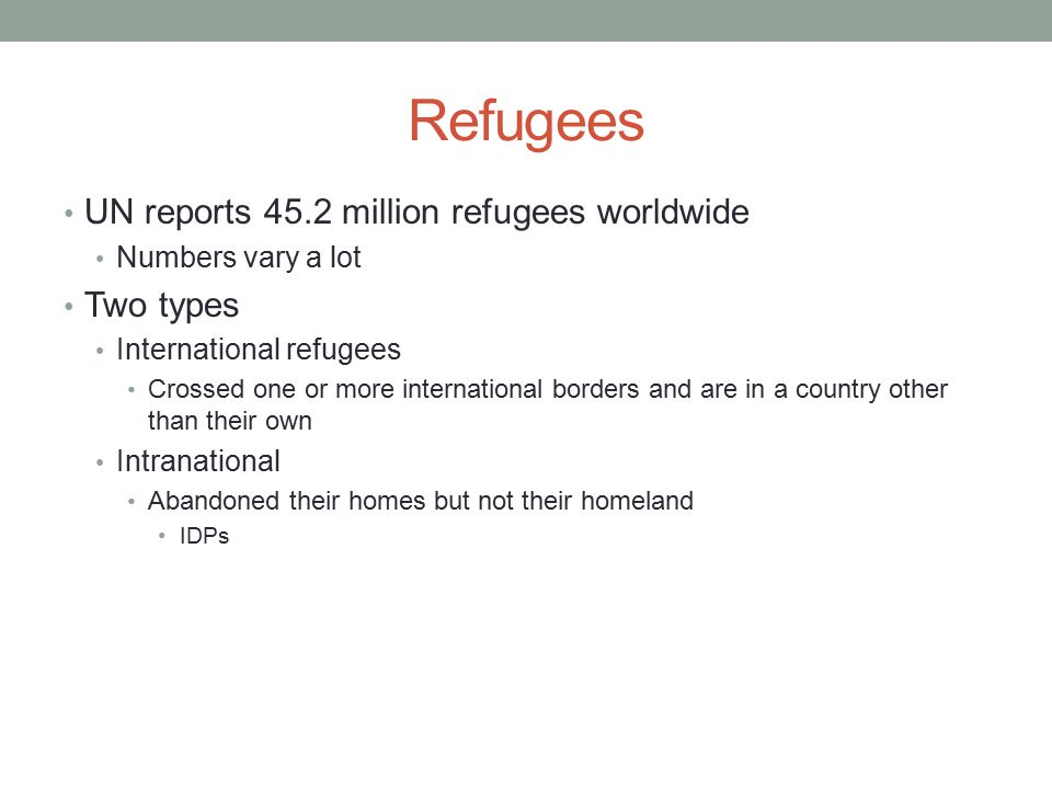 Refugees UN reports 45.2 million refugees worldwide Two types