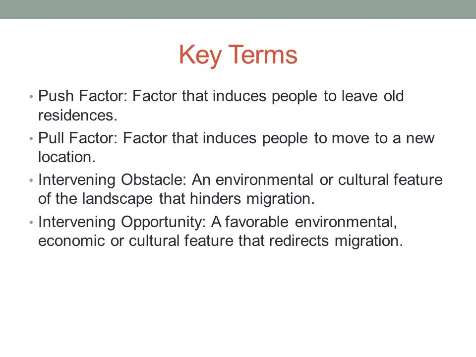 Key Terms Push Factor: Factor that induces people to leave old residences. Pull Factor: Factor that induces people to move to a new location.