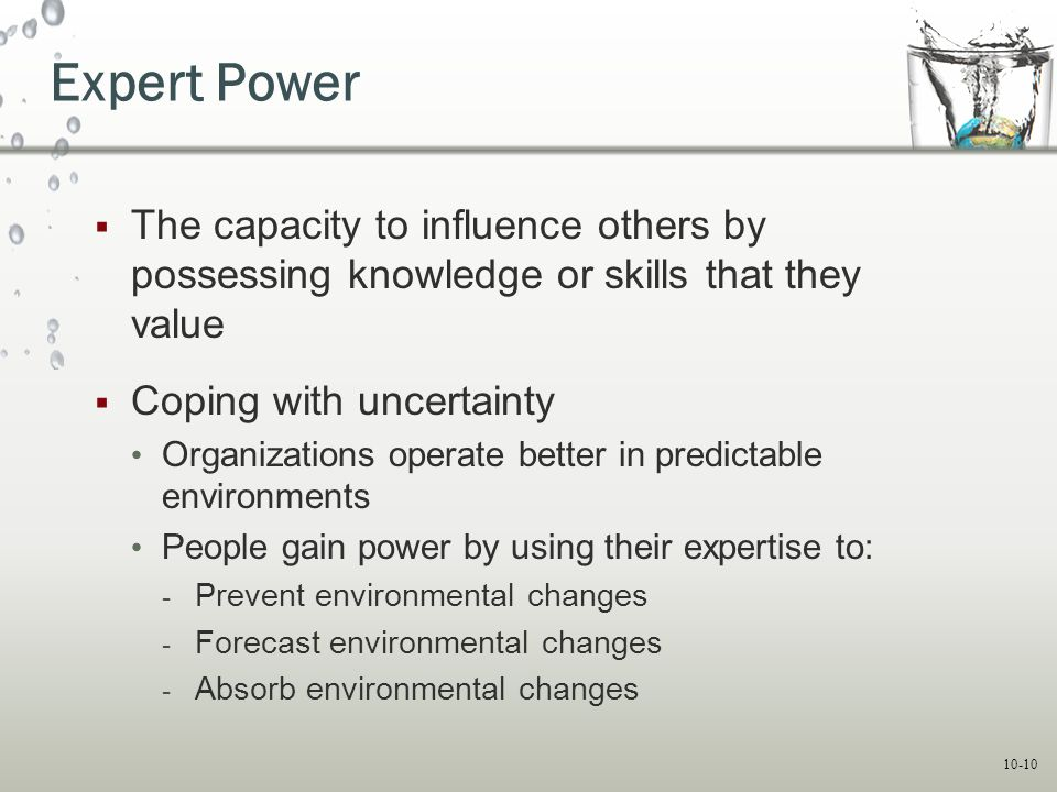 Expert Power The capacity to influence others by possessing knowledge or skills that they value. Coping with uncertainty.