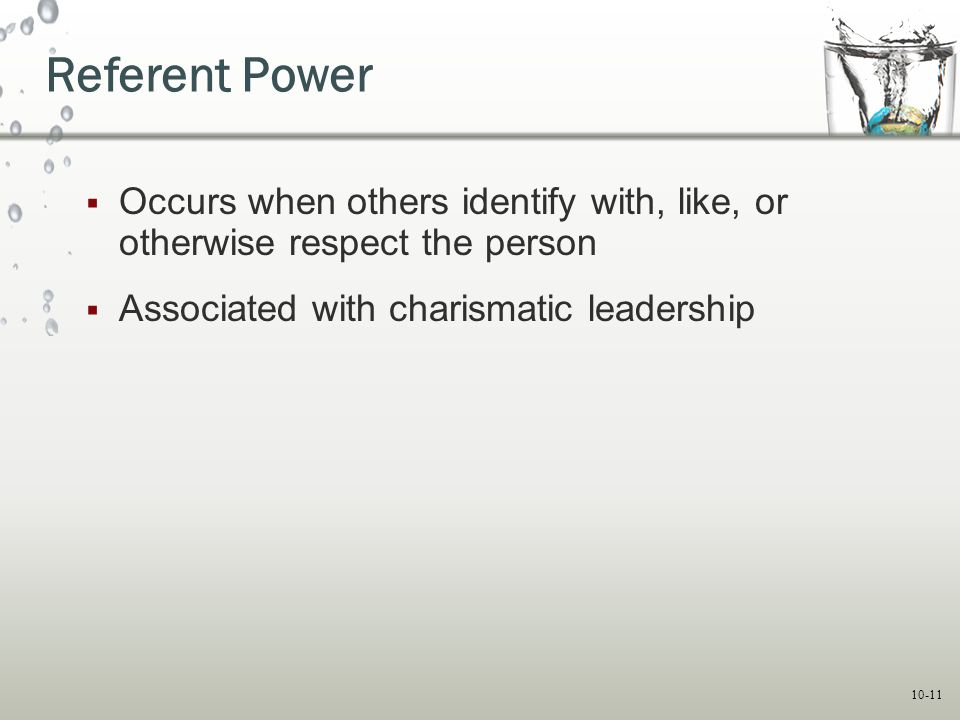 Referent Power Occurs when others identify with, like, or otherwise respect the person. Associated with charismatic leadership.