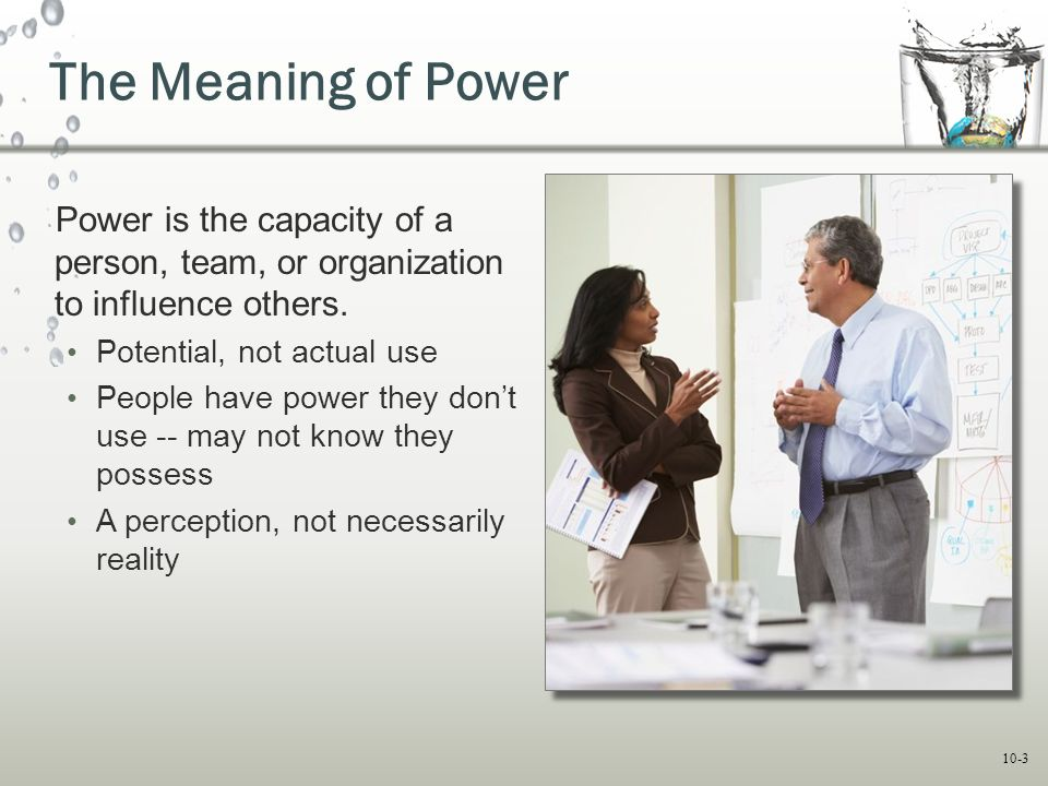 The Meaning of Power Power is the capacity of a person, team, or organization to influence others. Potential, not actual use.