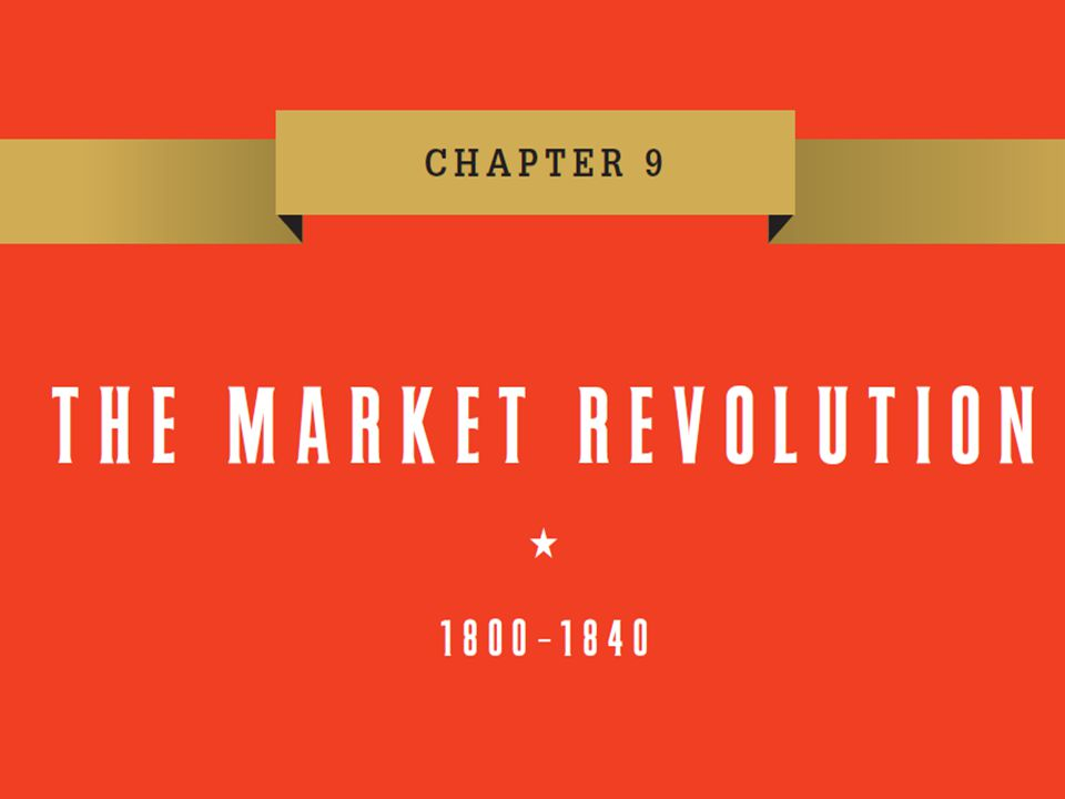 Chapter 9 Chapter 9 The Market Revolution, 1800–1840