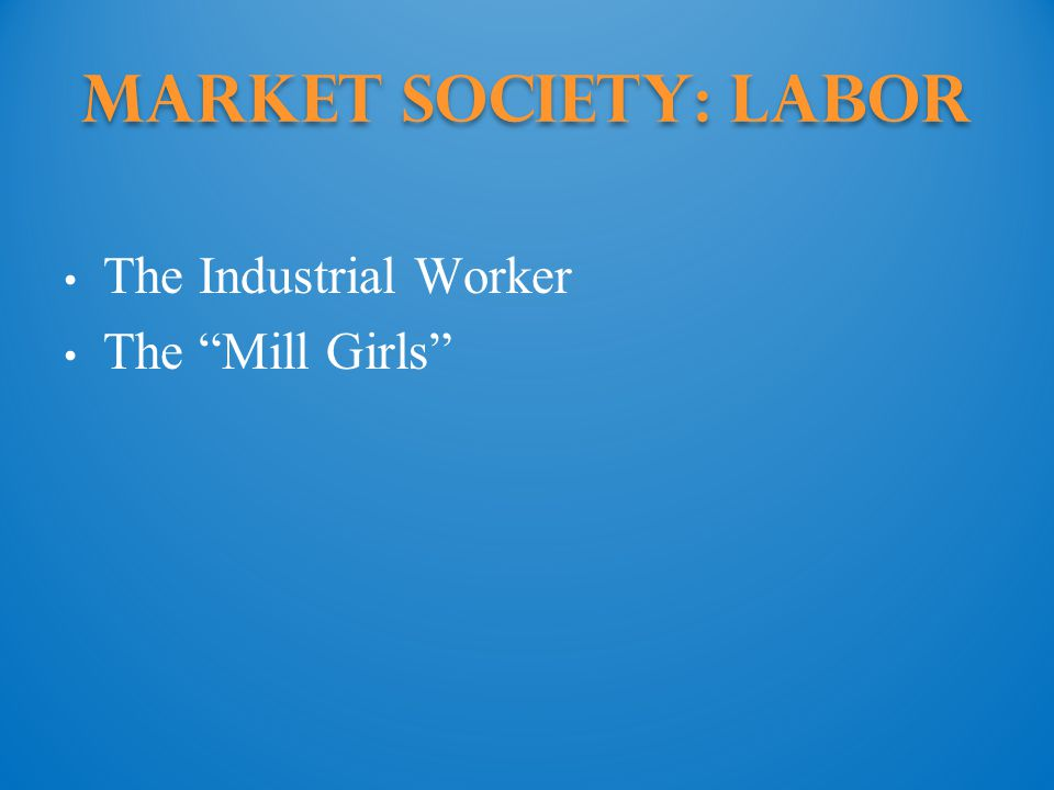 Market Society: Labor The Industrial Worker The Mill Girls