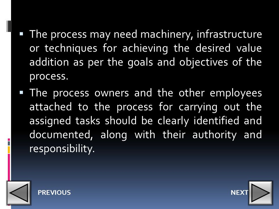 The process may need machinery, infrastructure or techniques for achieving the desired value addition as per the goals and objectives of the process.
