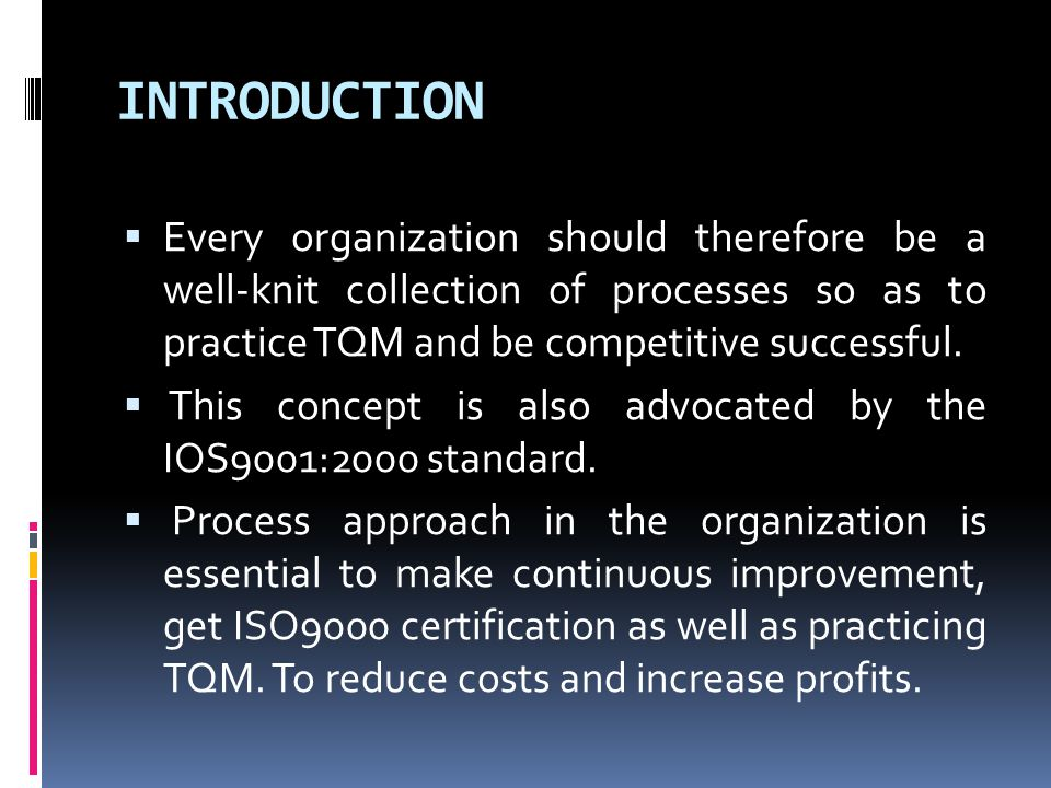 INTRODUCTION Every organization should therefore be a well-knit collection of processes so as to practice TQM and be competitive successful.
