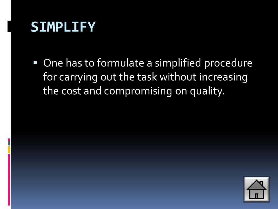 SIMPLIFY One has to formulate a simplified procedure for carrying out the task without increasing the cost and compromising on quality.