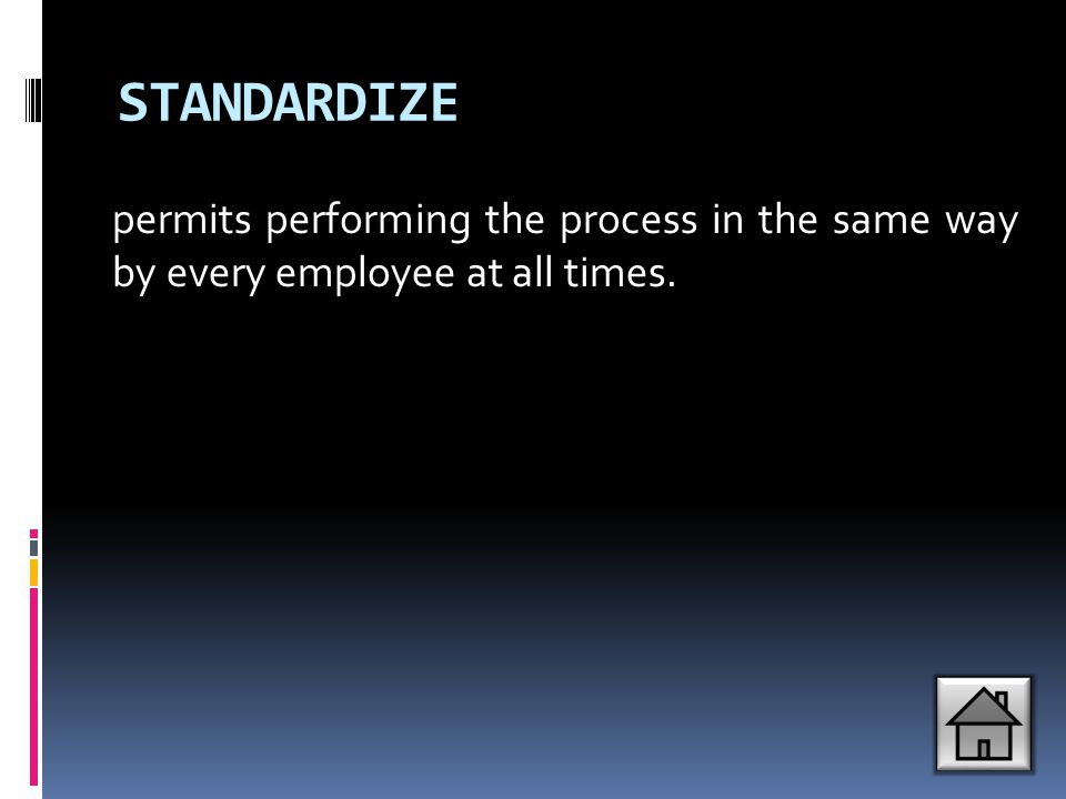 STANDARDIZE permits performing the process in the same way by every employee at all times.