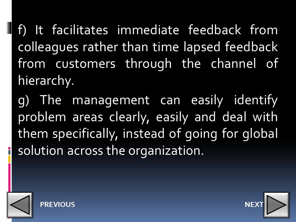 f) It facilitates immediate feedback from colleagues rather than time lapsed feedback from customers through the channel of hierarchy. g) The management can easily identify problem areas clearly, easily and deal with them specifically, instead of going for global solution across the organization.