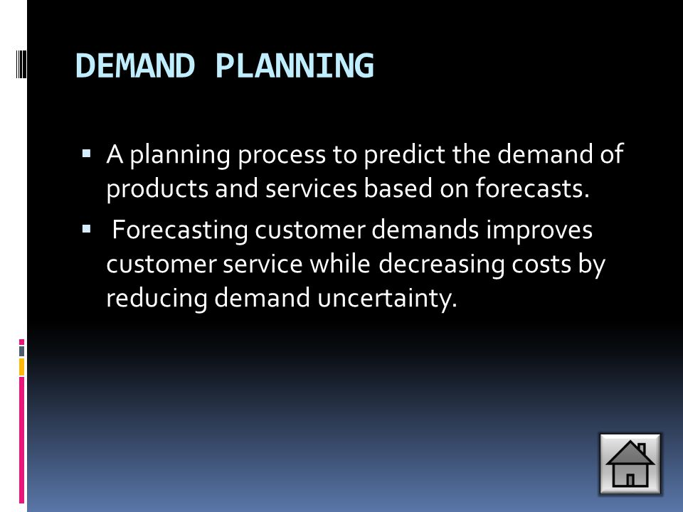 DEMAND PLANNING A planning process to predict the demand of products and services based on forecasts.
