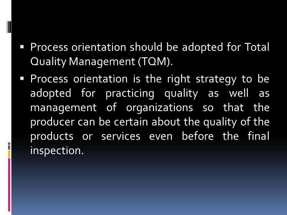 Process orientation should be adopted for Total Quality Management (TQM).