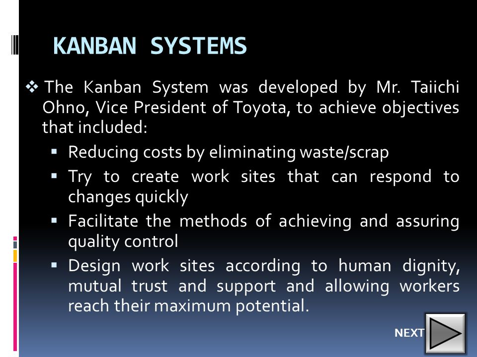 KANBAN SYSTEMS The Kanban System was developed by Mr. Taiichi Ohno, Vice President of Toyota, to achieve objectives that included: