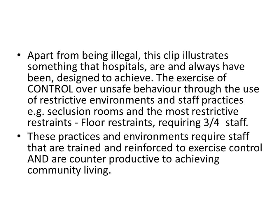 Apart from being illegal, this clip illustrates something that hospitals, are and always have been, designed to achieve. The exercise of CONTROL over unsafe behaviour through the use of restrictive environments and staff practices e.g. seclusion rooms and the most restrictive restraints - Floor restraints, requiring 3/4 staff.