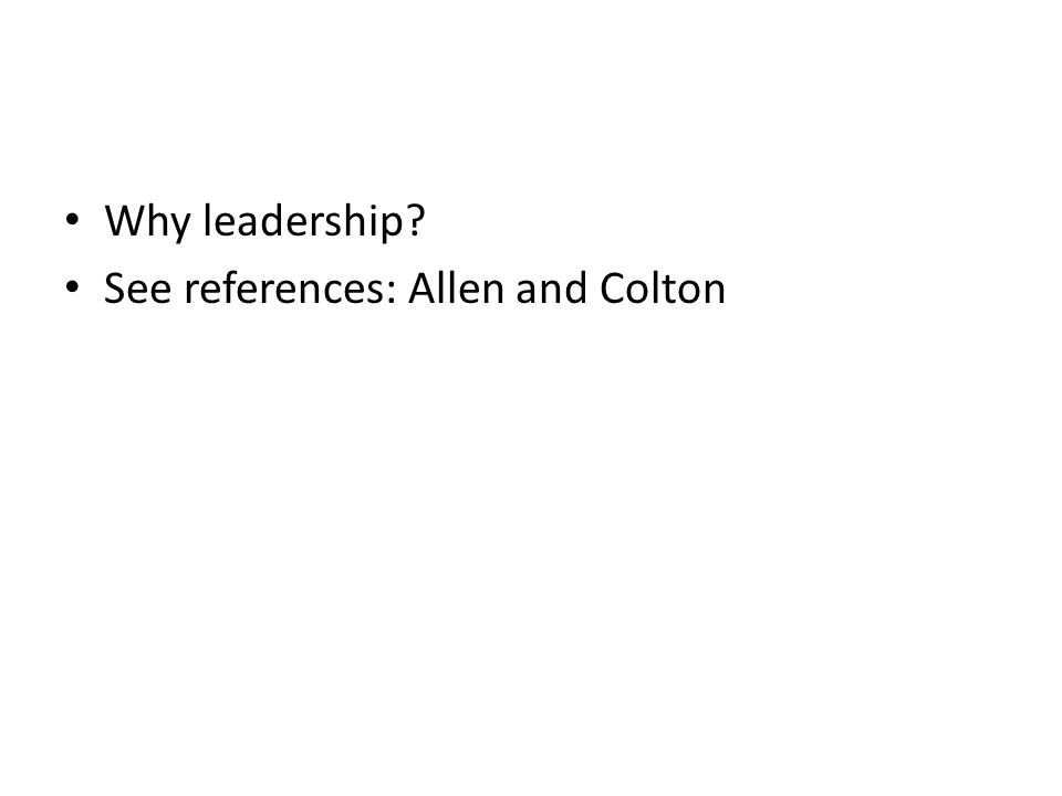Why leadership See references: Allen and Colton