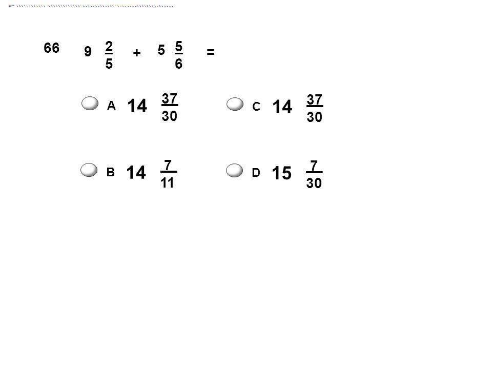 66 9 2 5 + 6 = 14 37 30 14 37 30 A C 14 7 11 15 7 30 B D Answer: D