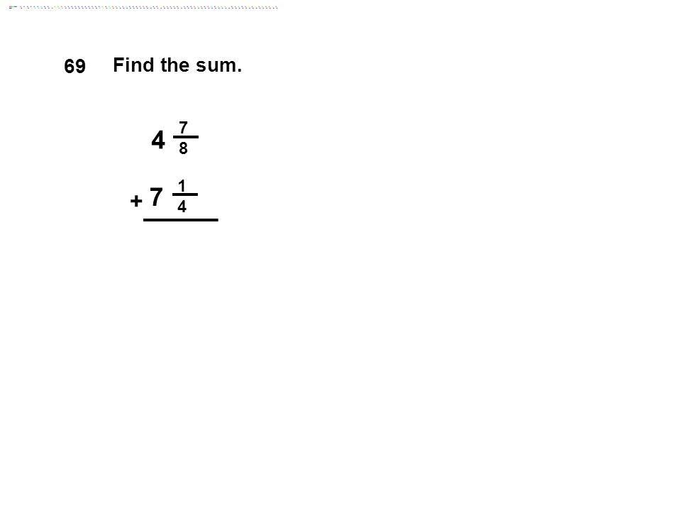 69 Find the sum. 7 8 4 1 4 7 + Answer: 11 9/8 = 12 1/8