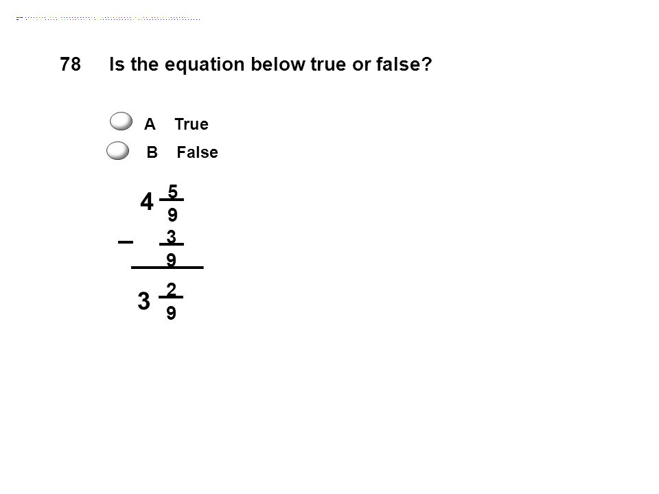 4 78 Is the equation below true or false 5 9 3 2 A True B False