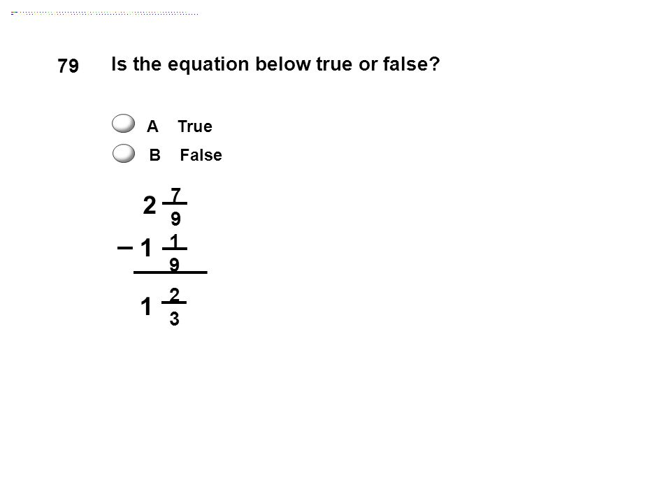 2 1 79 Is the equation below true or false 7 9 1 3 A True B False