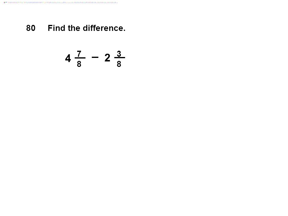 80 Find the difference. 7 8 3 8 4 2 Answer: 2 1/2