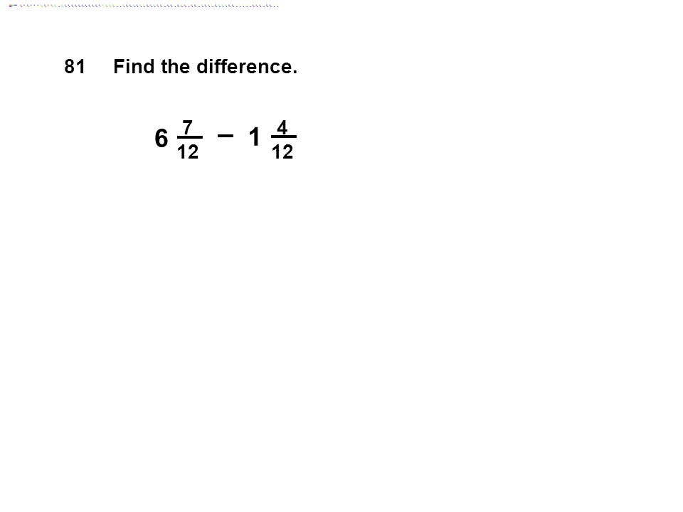 81 Find the difference. 7 12 4 12 6 1 Answer: 5 1/4